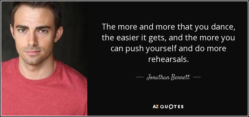 The more and more that you dance, the easier it gets, and the more you can push yourself and do more rehearsals. - Jonathan Bennett