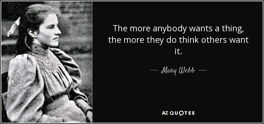 The more anybody wants a thing, the more they do think others want it. - Mary Webb