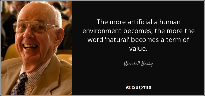 The more artificial a human environment becomes, the more the word 'natural' becomes a term of value. - Wendell Berry