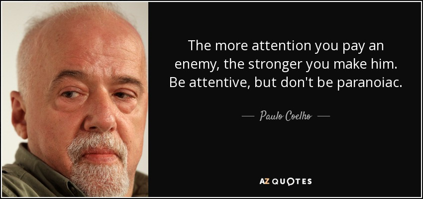 The more attention you pay an enemy, the stronger you make him. Be attentive, but don't be paranoiac. - Paulo Coelho
