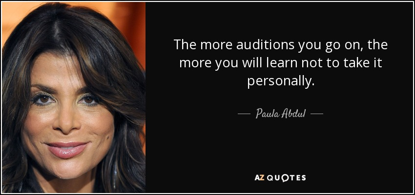 The more auditions you go on, the more you will learn not to take it personally. - Paula Abdul