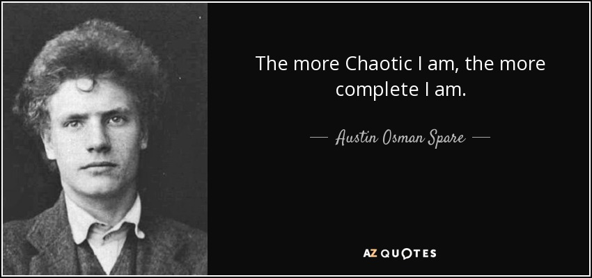 The more Chaotic I am, the more complete I am. - Austin Osman Spare