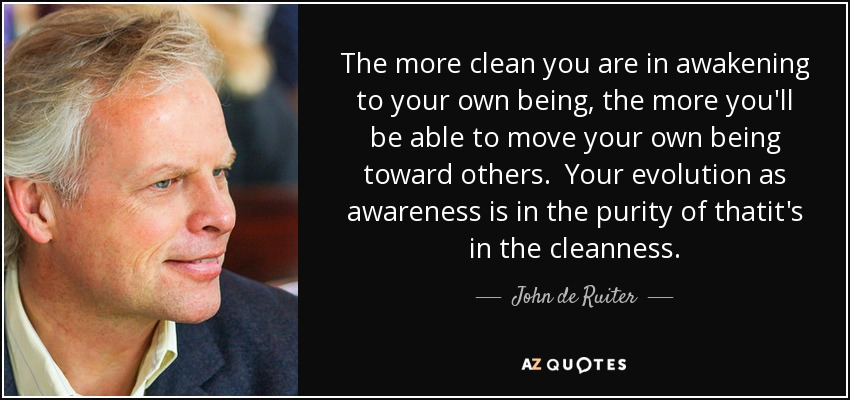 The more clean you are in awakening to your own being, the more you'll be able to move your own being toward others. Your evolution as awareness is in the purity of thatit's in the cleanness. - John de Ruiter