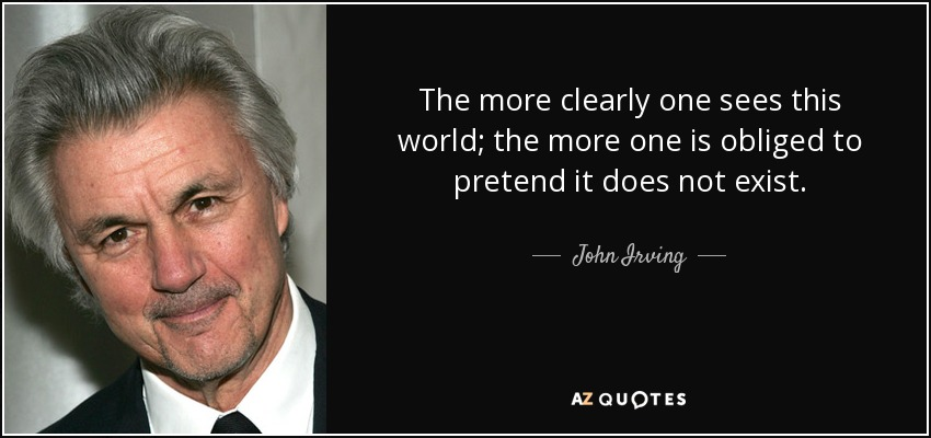 The more clearly one sees this world; the more one is obliged to pretend it does not exist. - John Irving