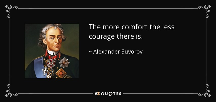 The more comfort the less courage there is. - Alexander Suvorov