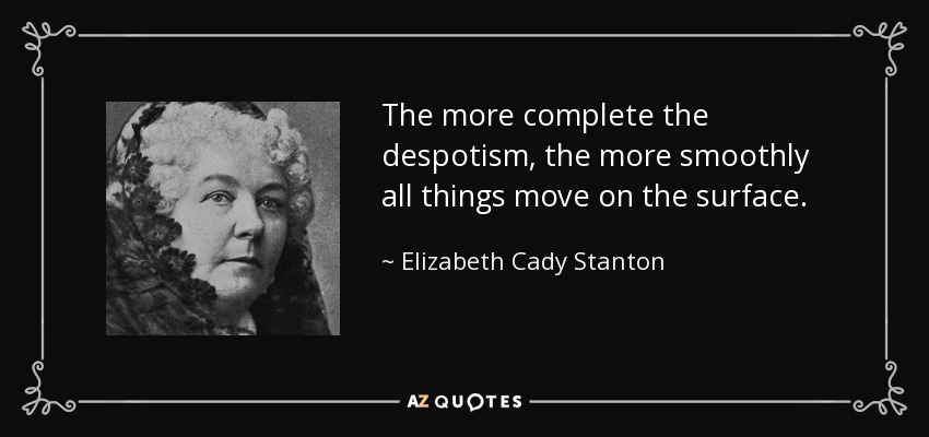 The more complete the despotism, the more smoothly all things move on the surface. - Elizabeth Cady Stanton