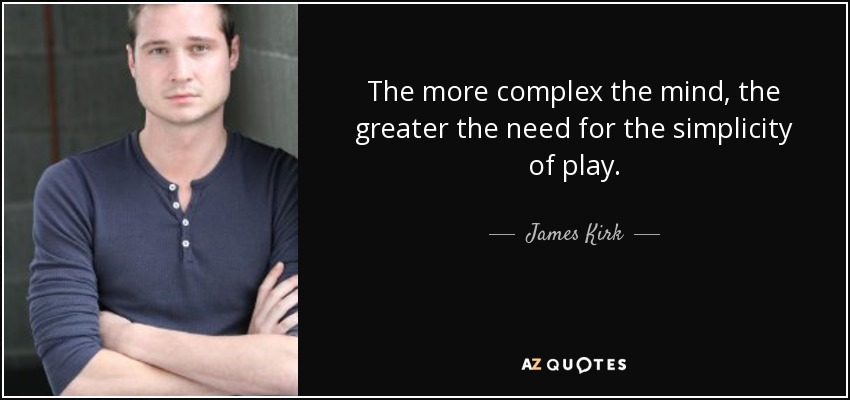 The more complex the mind, the greater the need for the simplicity of play. - James Kirk