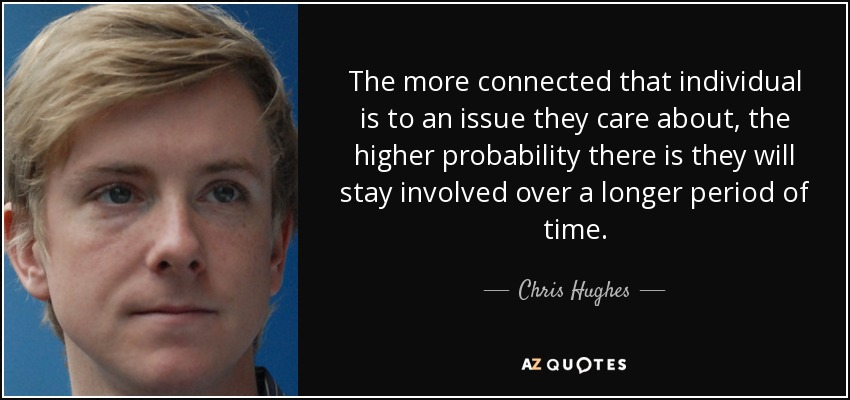 The more connected that individual is to an issue they care about, the higher probability there is they will stay involved over a longer period of time. - Chris Hughes