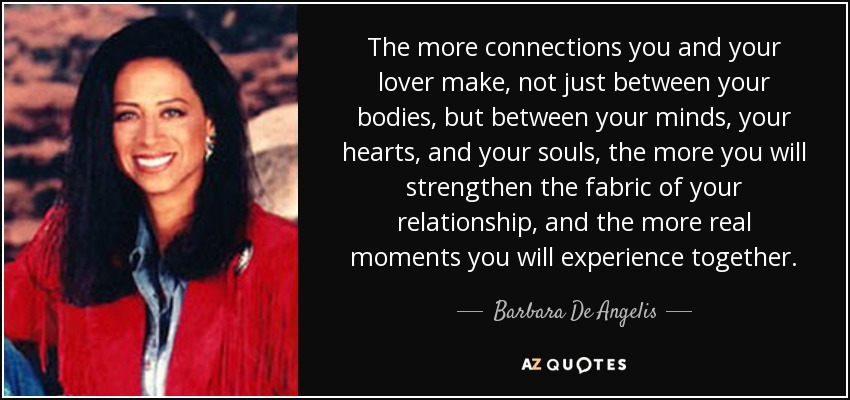 The more connections you and your lover make, not just between your bodies, but between your minds, your hearts, and your souls, the more you will strengthen the fabric of your relationship, and the more real moments you will experience together. - Barbara De Angelis