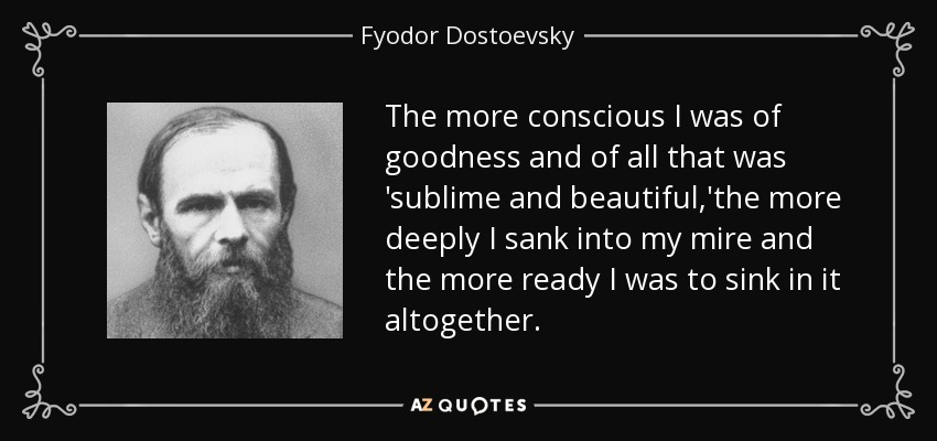 The more conscious I was of goodness and of all that was 'sublime and beautiful,'the more deeply I sank into my mire and the more ready I was to sink in it altogether. - Fyodor Dostoevsky