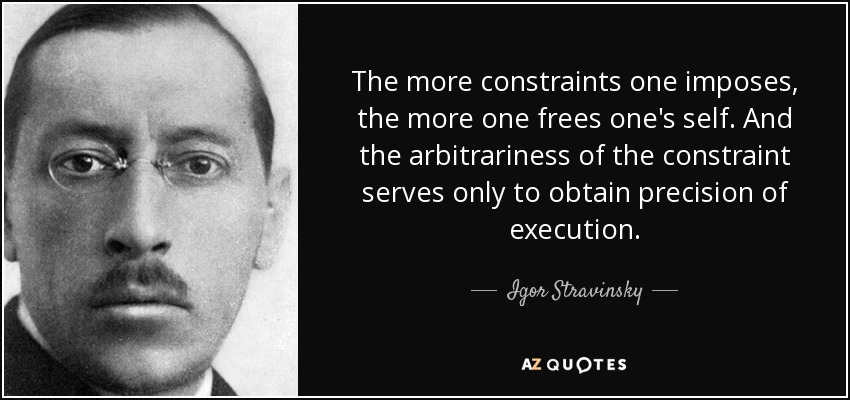 The more constraints one imposes, the more one frees one's self. And the arbitrariness of the constraint serves only to obtain precision of execution. - Igor Stravinsky