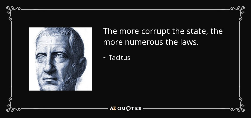 The more corrupt the state, the more numerous the laws. - Tacitus