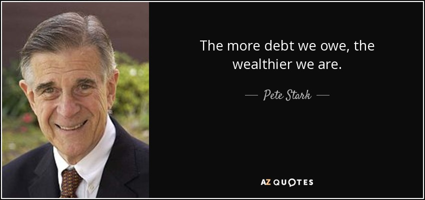 The more debt we owe, the wealthier we are. - Pete Stark