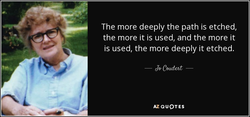 The more deeply the path is etched, the more it is used, and the more it is used, the more deeply it etched. - Jo Coudert