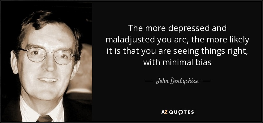 The more depressed and maladjusted you are, the more likely it is that you are seeing things right, with minimal bias - John Derbyshire