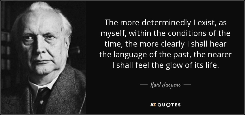The more determinedly I exist, as myself, within the conditions of the time, the more clearly I shall hear the language of the past, the nearer I shall feel the glow of its life. - Karl Jaspers