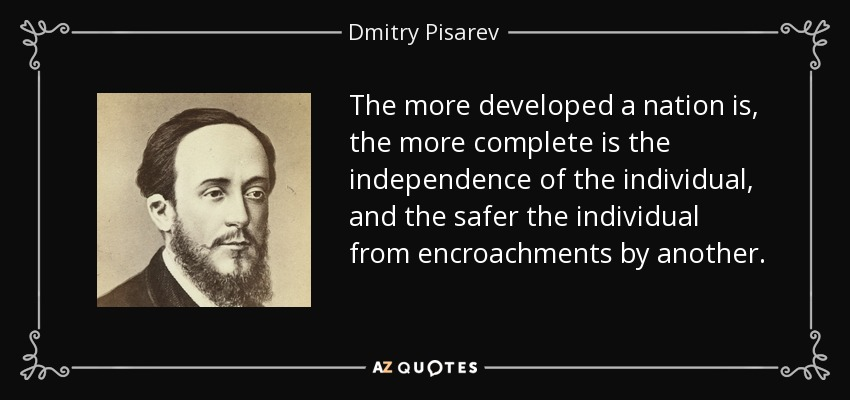 The more developed a nation is, the more complete is the independence of the individual, and the safer the individual from encroachments by another. - Dmitry Pisarev