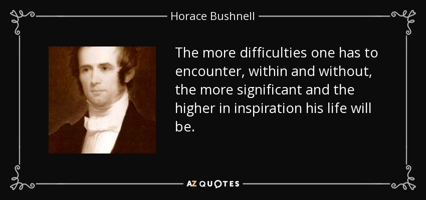 The more difficulties one has to encounter, within and without, the more significant and the higher in inspiration his life will be. - Horace Bushnell