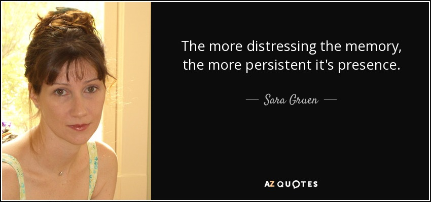 The more distressing the memory, the more persistent it's presence. - Sara Gruen