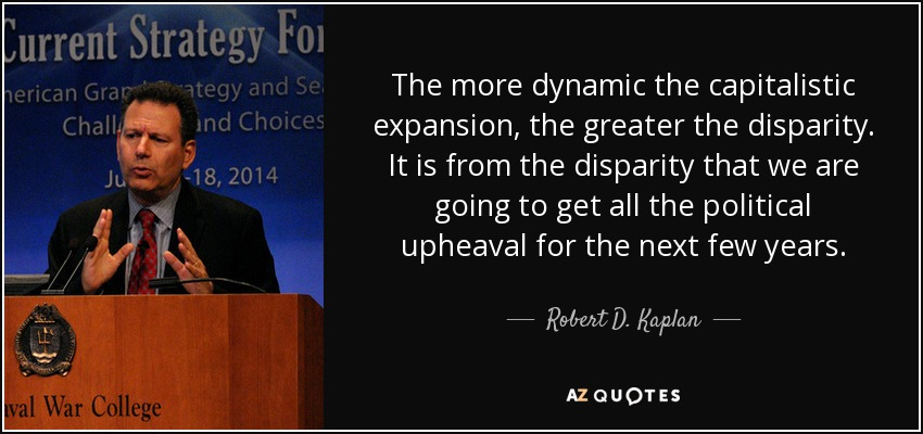 The more dynamic the capitalistic expansion, the greater the disparity. It is from the disparity that we are going to get all the political upheaval for the next few years. - Robert D. Kaplan