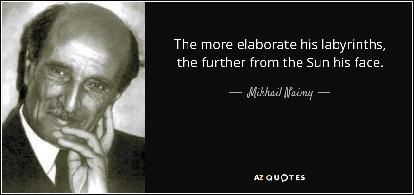The more elaborate his labyrinths, the further from the Sun his face. - Mikhail Naimy