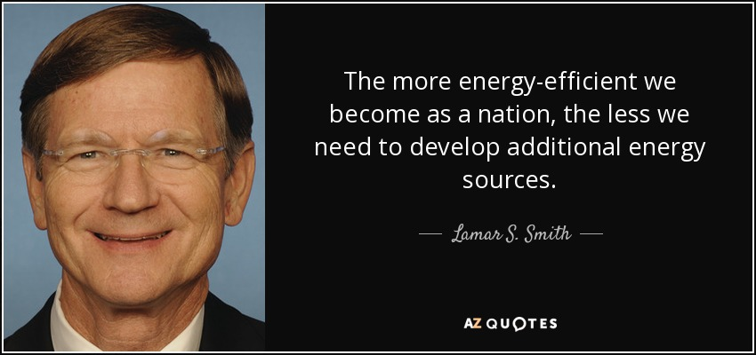 The more energy-efficient we become as a nation, the less we need to develop additional energy sources. - Lamar S. Smith