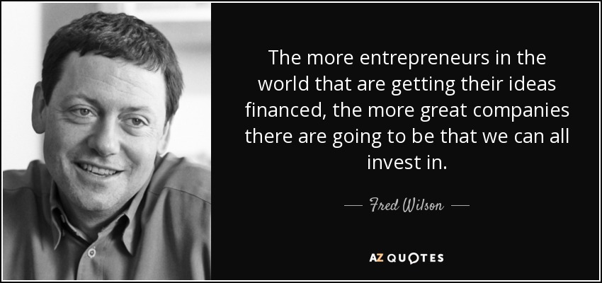 The more entrepreneurs in the world that are getting their ideas financed, the more great companies there are going to be that we can all invest in. - Fred Wilson