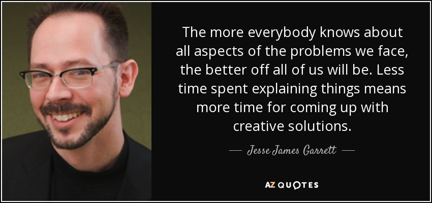 The more everybody knows about all aspects of the problems we face, the better off all of us will be. Less time spent explaining things means more time for coming up with creative solutions. - Jesse James Garrett