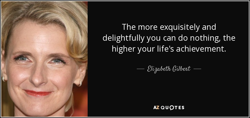 The more exquisitely and delightfully you can do nothing, the higher your life's achievement. - Elizabeth Gilbert