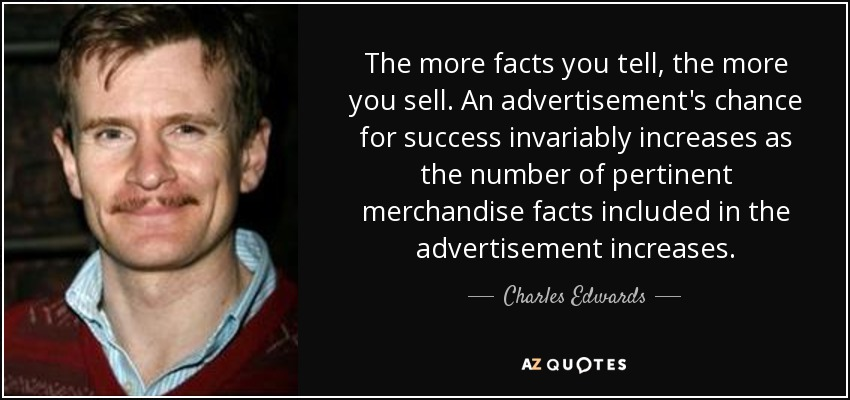 The more facts you tell, the more you sell. An advertisement's chance for success invariably increases as the number of pertinent merchandise facts included in the advertisement increases. - Charles Edwards