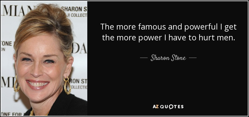 Sharon Stone Quote The More Famous And Powerful I Get The More Power