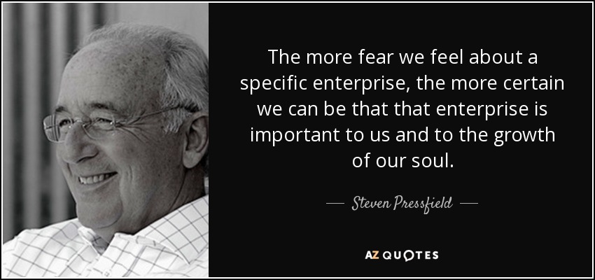 The more fear we feel about a specific enterprise, the more certain we can be that that enterprise is important to us and to the growth of our soul. - Steven Pressfield