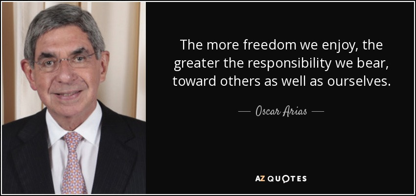 The more freedom we enjoy, the greater the responsibility we bear, toward others as well as ourselves. - Oscar Arias