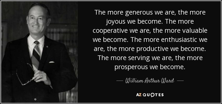 The more generous we are, the more joyous we become. The more cooperative we are, the more valuable we become. The more enthusiastic we are, the more productive we become. The more serving we are, the more prosperous we become. - William Arthur Ward