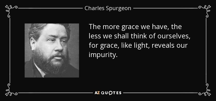 The more grace we have, the less we shall think of ourselves, for grace, like light, reveals our impurity. - Charles Spurgeon