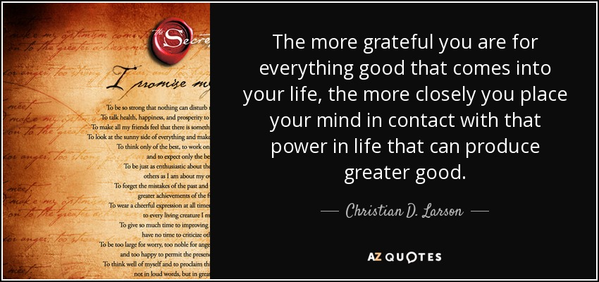 The more grateful you are for everything good that comes into your life, the more closely you place your mind in contact with that power in life that can produce greater good. - Christian D. Larson