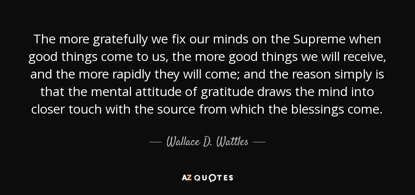 The more gratefully we fix our minds on the Supreme when good things come to us, the more good things we will receive, and the more rapidly they will come; and the reason simply is that the mental attitude of gratitude draws the mind into closer touch with the source from which the blessings come. - Wallace D. Wattles