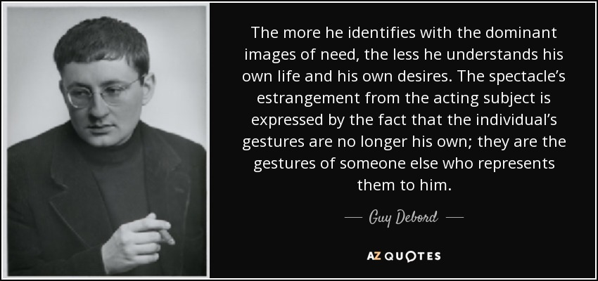The more he identifies with the dominant images of need, the less he understands his own life and his own desires. The spectacle's estrangement from the acting subject is expressed by the fact that the individual's gestures are no longer his own; they are the gestures of someone else who represents them to him. - Guy Debord