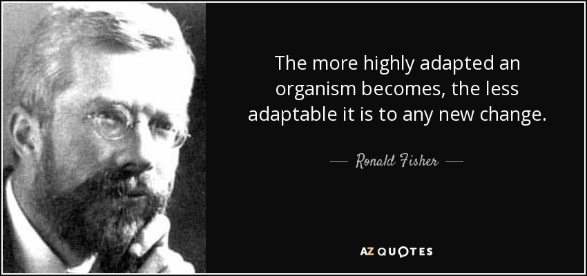 The more highly adapted an organism becomes, the less adaptable it is to any new change. - Ronald Fisher