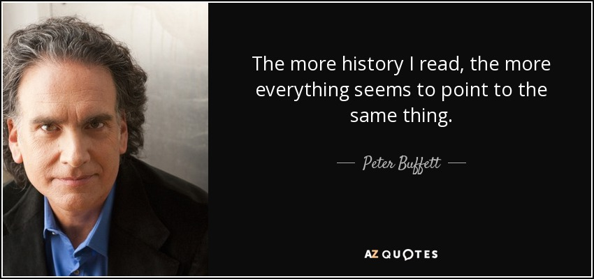 The more history I read, the more everything seems to point to the same thing. - Peter Buffett