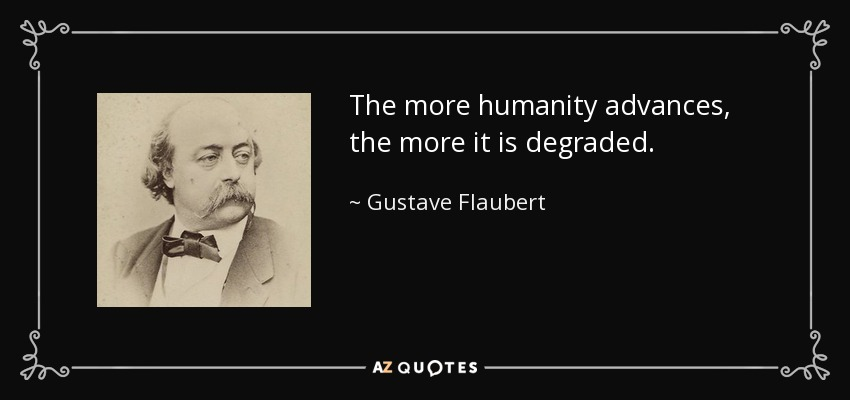 The more humanity advances, the more it is degraded. - Gustave Flaubert