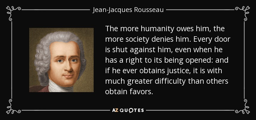 The more humanity owes him, the more society denies him. Every door is shut against him, even when he has a right to its being opened: and if he ever obtains justice, it is with much greater difficulty than others obtain favors. - Jean-Jacques Rousseau