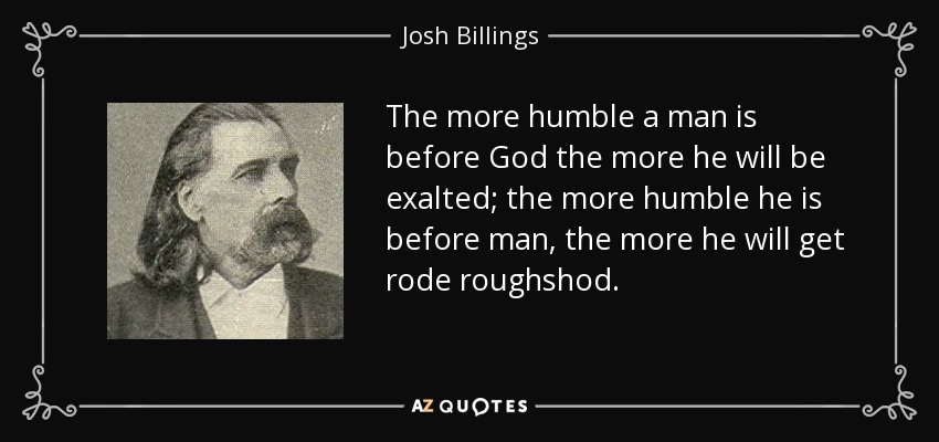 The more humble a man is before God the more he will be exalted; the more humble he is before man, the more he will get rode roughshod. - Josh Billings