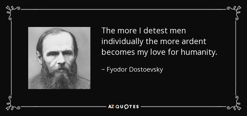 The more I detest men individually the more ardent becomes my love for humanity. - Fyodor Dostoevsky