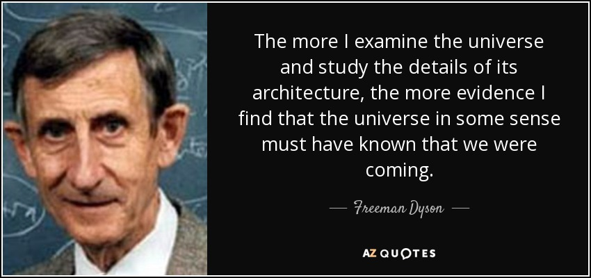The more I examine the universe and study the details of its architecture, the more evidence I find that the universe in some sense must have known that we were coming. - Freeman Dyson