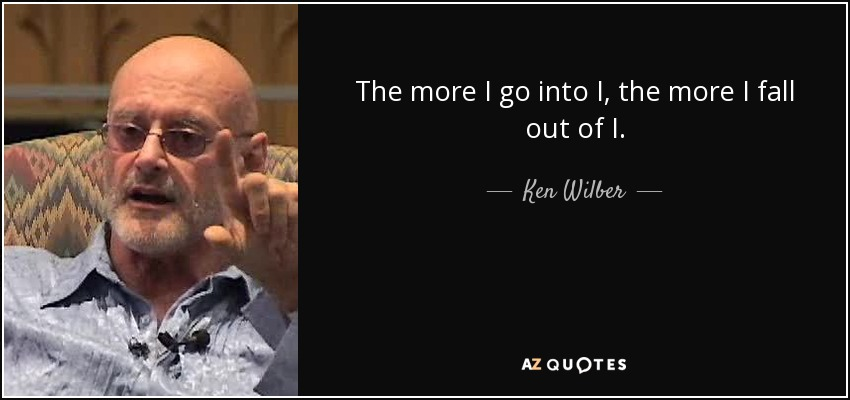 The more I go into I, the more I fall out of I. - Ken Wilber