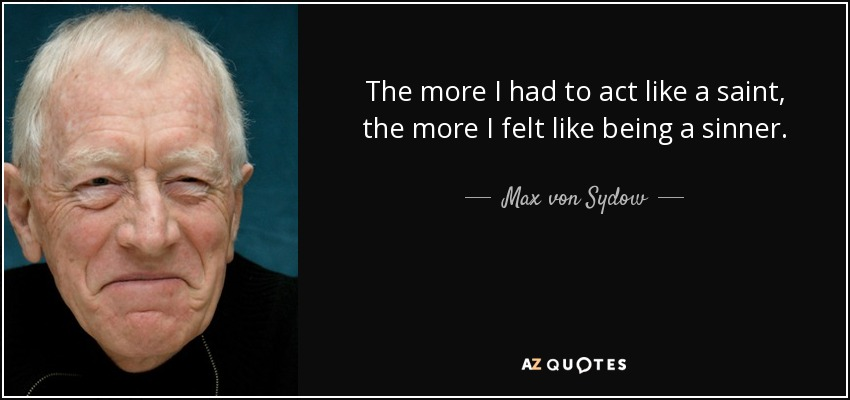 The more I had to act like a saint, the more I felt like being a sinner. - Max von Sydow