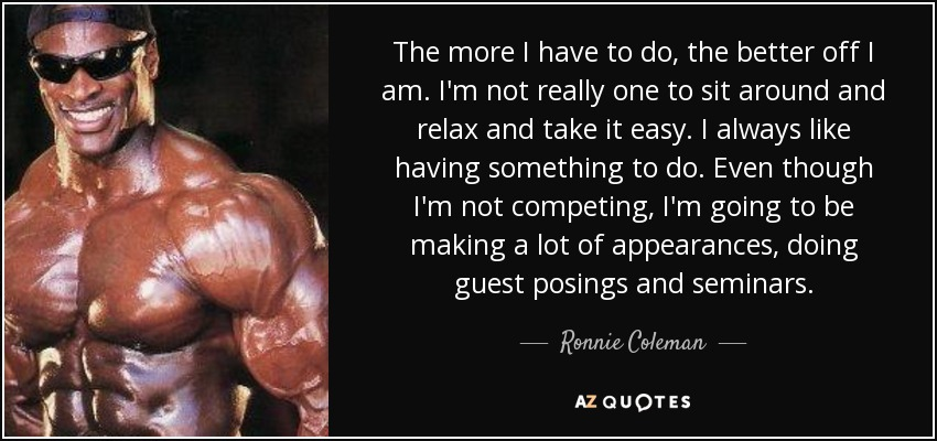 The more I have to do, the better off I am. I'm not really one to sit around and relax and take it easy. I always like having something to do. Even though I'm not competing, I'm going to be making a lot of appearances, doing guest posings and seminars. - Ronnie Coleman