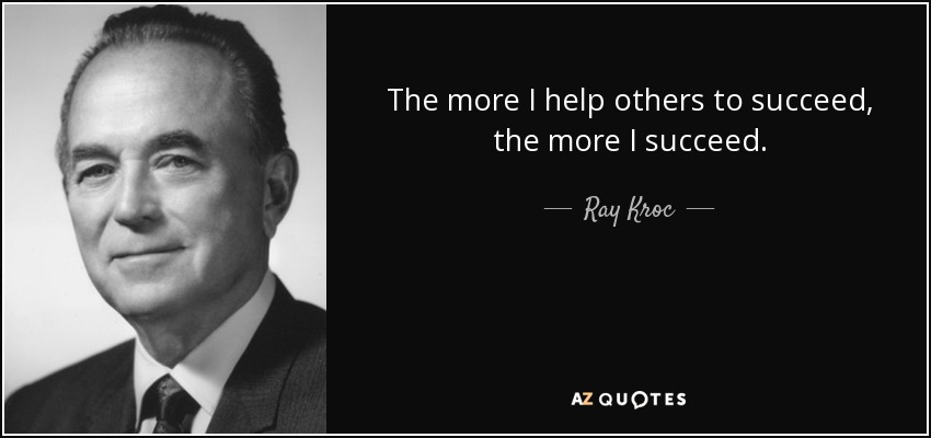 The more I help others to succeed, the more I succeed. - Ray Kroc
