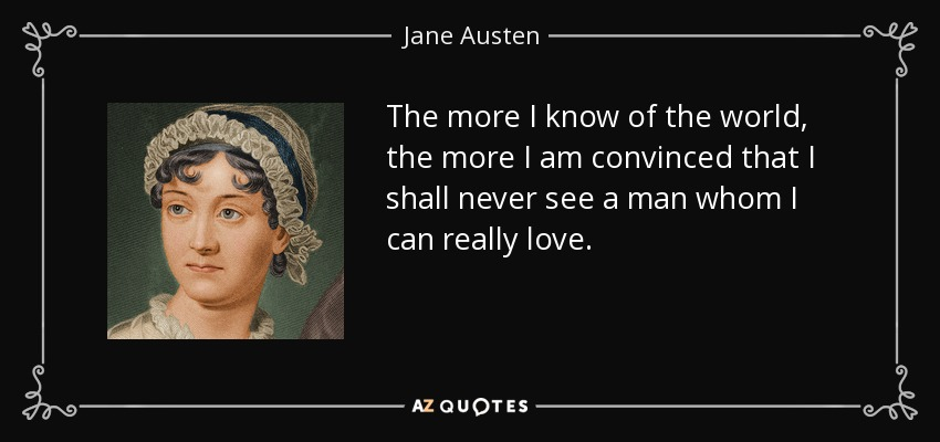 The more I know of the world, the more I am convinced that I shall never see a man whom I can really love. - Jane Austen